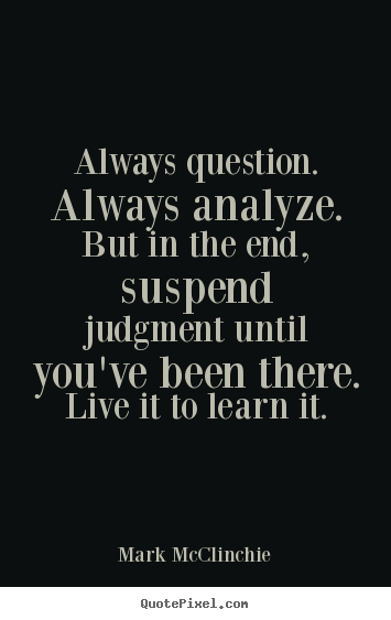 Always question. always analyze. but in the end, suspend judgment until.. Mark McClinchie famous life quote