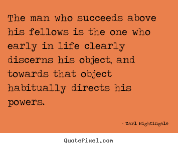 The man who succeeds above his fellows is the one who early in life.. Earl Nightingale good life quote