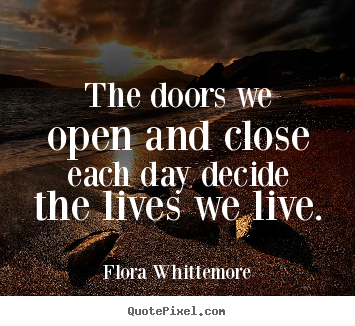 Life quote - The doors we open and close each day decide the lives..