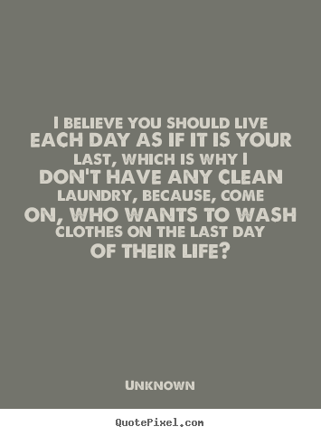 Design your own picture quotes about life - I believe you should live each day as if it is your..
