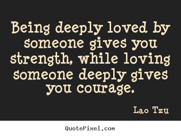 Design picture quotes about life - Being deeply loved by someone gives you strength, while..