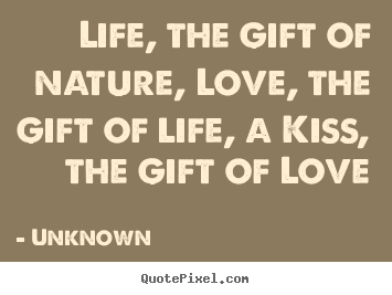 Quote about life - Life, the gift of nature, love, the gift of life, a kiss,..