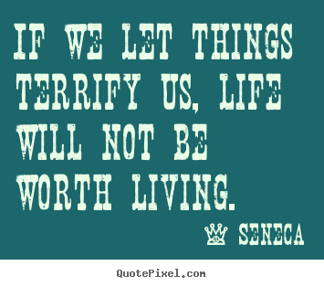 Quote about life - If we let things terrify us, life will not be worth living.
