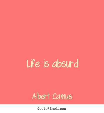 Design picture quotes about life - Life is absurd