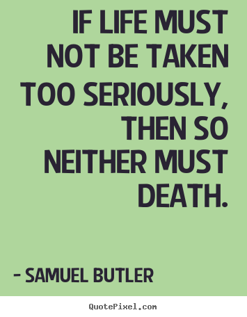 Samuel Butler picture quotes - If life must not be taken too seriously, then so neither.. - Life quote