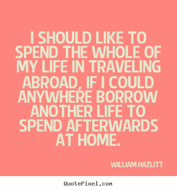 Life quotes - I should like to spend the whole of my life..