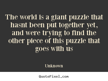 Unknown picture quotes - The world is a giant puzzle that hasnt been put together yet,.. - Life quote