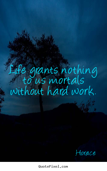 Life grants nothing to us mortals without hard work. Horace famous life quotes