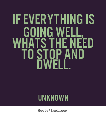 If everything is going well,whats the need to stop and dwell. Unknown good life quote