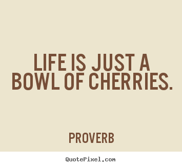 Create picture quotes about life - Life is just a bowl of cherries.