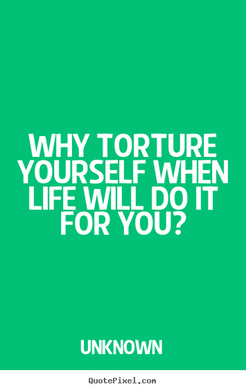 Quotes about life - Why torture yourself when life will do it for you?