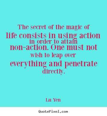 The secret of the magic of life consists in.. Lu Yen  life sayings