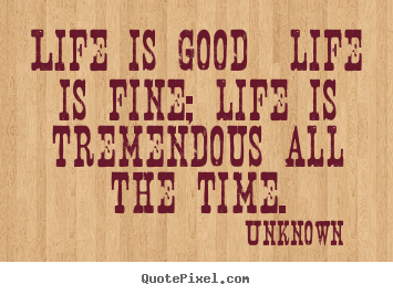 Customize picture quotes about life - Life is good life is fine; life is tremendous all the..