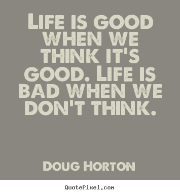 Life quotes - Life is good when we think it's good. life is bad when we don't think.