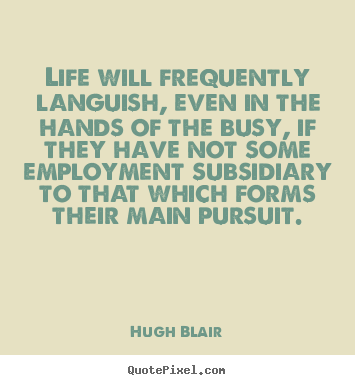 Quotes about life - Life will frequently languish, even in ...