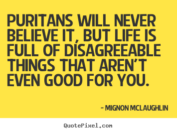 How to make picture quotes about life - Puritans will never believe it, but life is full..