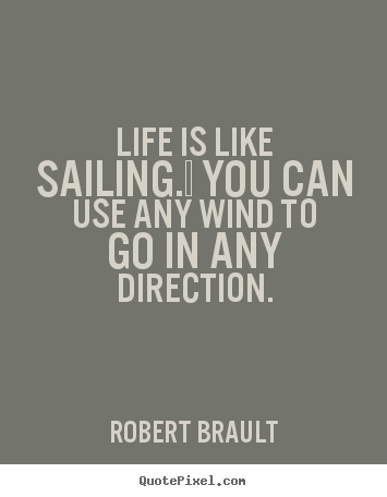 Quotes About Sailing And Life Fascinating Life Is Like Sailingyou Can Use Any Wind To Go In Any Direction
