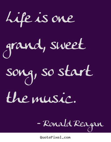Diy photo quotes about life - Life is one grand, sweet song, so start the music.
