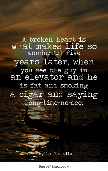 Design custom photo quotes about life - A broken heart is what makes life so wonderful five years later, when..
