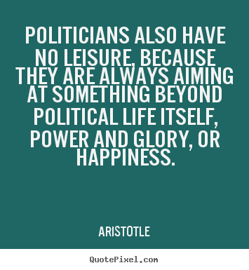 Life quotes - Politicians also have no leisure, because they..