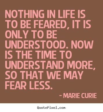 Marie Curie photo quotes - Nothing in life is to be feared, it is only to.. - Life quotes