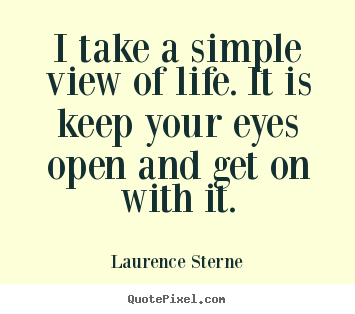 Quotes about life - I take a simple view of life. it is keep your eyes open and get on..