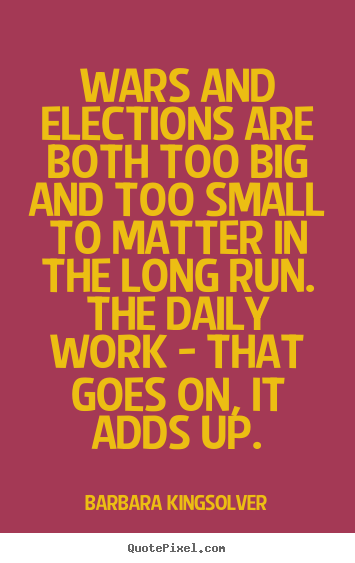 Quotes about life - Wars and elections are both too big and too small..