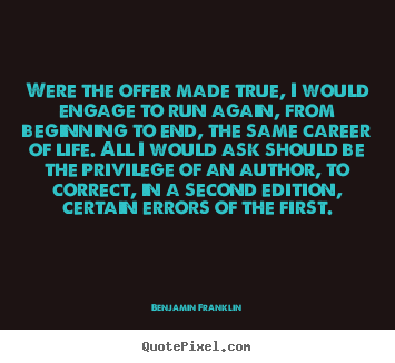 Design picture quotes about life - Were the offer made true, i would engage to run again, from beginning..
