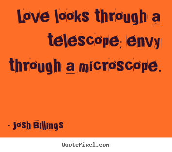Love looks through a telescope; envy through a microscope. Josh Billings great life quotes