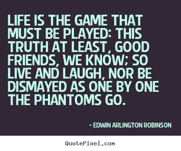 Edwin Arlington Robinson picture quotes - Life is the game that must be played: this truth at least, good.. - Life quote