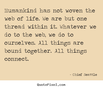 Quote about life - Humankind has not woven the web of life...