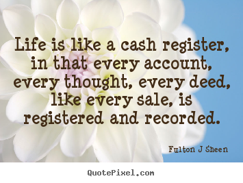 Life quotes - Life is like a cash register, in that every account, every thought,..