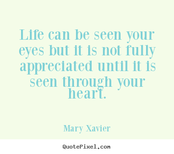 Life can be seen your eyes but it is not fully.. Mary Xavier great life quote