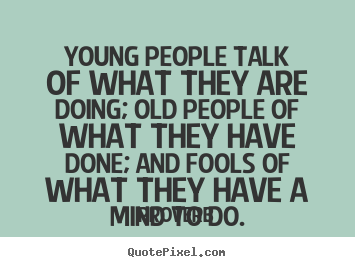 Quotes about life - Young people talk of what they are doing; old people..