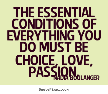 Life quote - The essential conditions of everything you do must be choice,..