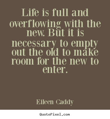 Life Is Full And Overflowing With The New But It Is Necessary Eileen Caddy Good Life Quotes