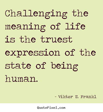 Life quotes - Challenging the meaning of life is the truest..