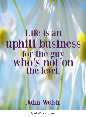 Quotes about life - Life is an uphill business for the guy who's not on the level.