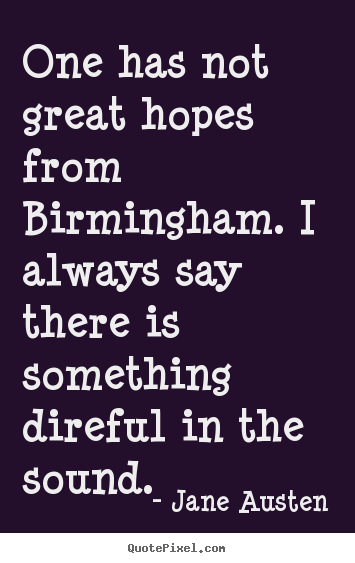 Jane Austen image quotes - One has not great hopes from birmingham. i always say there is.. - Life quotes