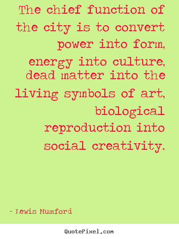 The chief function of the city is to convert power into.. Lewis Mumford popular life quotes
