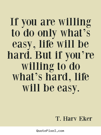 Life quote - If you are willing to do only what's easy, life will be hard. but..