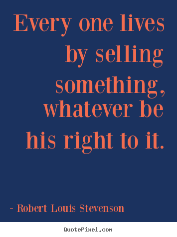 Robert Louis Stevenson picture quotes - Every one lives by selling something, whatever.. - Life quote