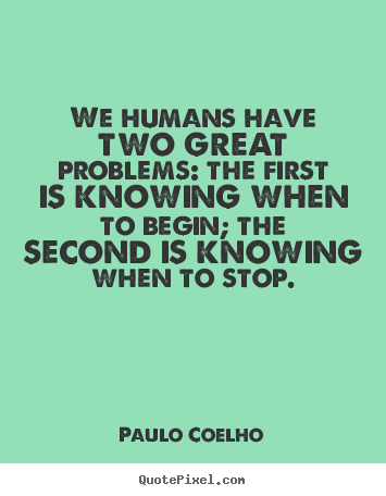 Life quotes - We humans have two great problems: the first is..
