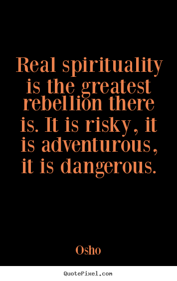 Life sayings - Real spirituality is the greatest rebellion there is. it is..