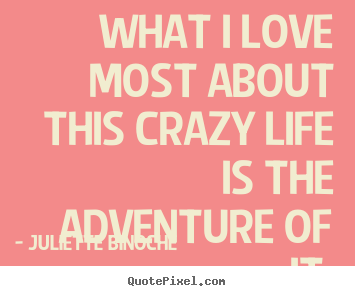 What i love most about this crazy life is.. Juliette Binoche  life quotes