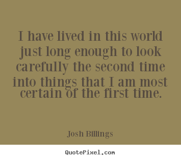 I have lived in this world just long enough to.. Josh Billings popular life quotes