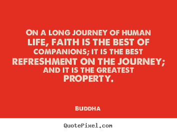 On a long journey of human life, faith is.. Buddha good life quotes