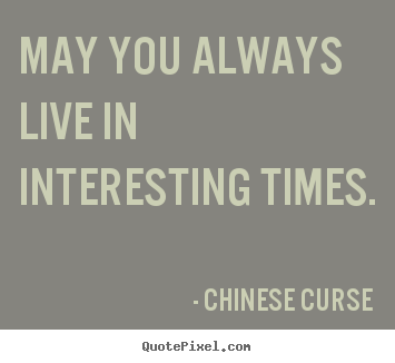 Life quotes - May you always live in interesting times.