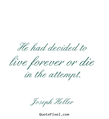 Joseph Heller image quotes - He had decided to live forever or die in the.. - Life quotes