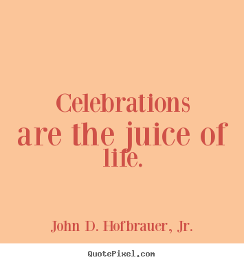 Celebrations are the juice of life. John D. Hofbrauer, Jr.  life quotes